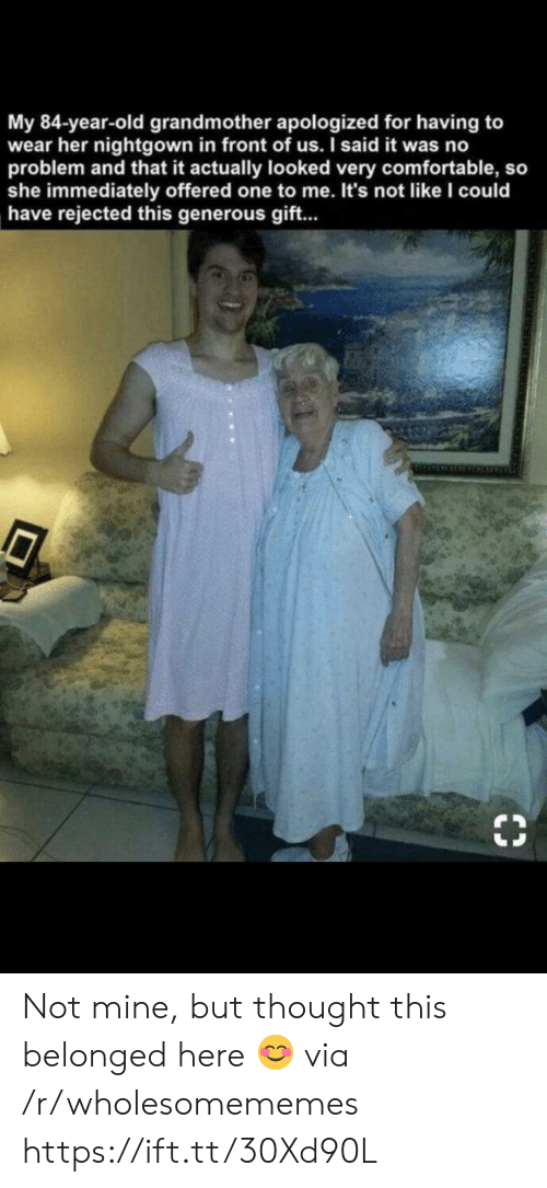 generous: My 84-year-old grandmother apologized for having to  wear her nightgown in front of us. I said it was no  problem and that it actually looked very comfortable, so  she immediately offered one to me. It's not like l could  have rejected this generous gift... Not mine, but thought this belonged here 😊 via /r/wholesomememes https://ift.tt/30Xd90L