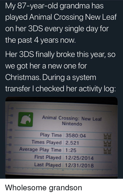 new leaf: My 87-year-old grandma has  played Animal Crossing New Leaf  on her 3DS every single day for  the past 4 years now  Her 3DS finally broke this year, so  we got her a new one for  Christmas. During a system  transfer I checked her activity log  Animal Crossing: New Leaf  Nintendo  Play Time 3580:04  Times Played 2,521  Average Play Time 1:25  First Played 12/25/2014  Last Played 12/31/2018 Wholesome grandson