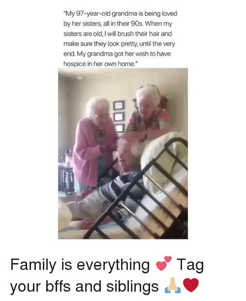 "Family, Grandma, and Memes: ""My 97-year-old grandma is being loved  by her sisters, all in their 90s. When my  sisters are old, I will brush their hair and  make sure they look pretty, until the very  end. My grandma got her wish to have  hospice in her own home."" Family is everything 💕 Tag your bffs and siblings 🙏🏼❤️"