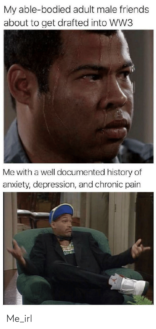 chronic: My able-bodied adult male friends  about to get drafted into WW3  Me with a well documented history of  anxiety, depression, and chronic pain Me_irl