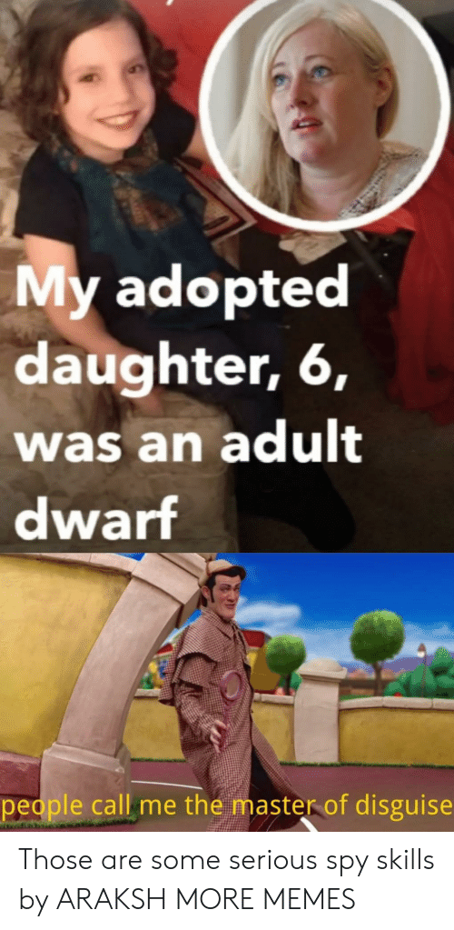spy: My adopted  daughter, 6,  was an adult  dwarf  people call me the master of disguise Those are some serious spy skills by ARAKSH MORE MEMES