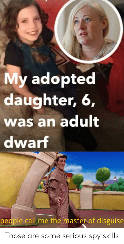 spy: My adopted  daughter, 6,  was an adult  dwarf  people call me the master of disguise Those are some serious spy skills