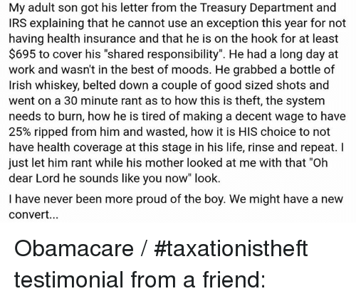 """Irish, Irs, and Memes: My adult son got his letter from the Treasury Department and  IRS explaining that he cannot use an exception this year for not  having health insurance and that he is on the hook for at least  $695 to cover his """"shared responsibility"""". He had a long day at  work and wasn't in the best of moods. He grabbed a bottle of  Irish whiskey, belted down a couple of good sized shots and  went on a 30 minute rant as to how this is theft, the system  needs to burn, how he is tired of making a decent wage to have  25% ripped from him and wasted, how it is HIS choice to not  have health coverage at this stage in his life, rinse and repeat. I  just let him rant while his mother looked at me with that """"Oh  dear Lord he sounds like you now"""" look.  I have never been more proud of the boy. We might have a new  Convert... Obamacare / #taxationistheft testimonial from a friend:"""