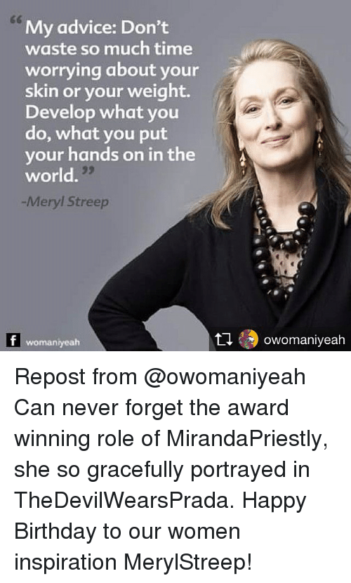 Advice, Birthday, and Memes: My advice: Don't  waste so much time  worrying about your  skin or your weight.  Develop what you  do, what you put  your hands on in the  world.  -Meryl Streep  womaniyeah  乜49 owomaniveah Repost from @owomaniyeah Can never forget the award winning role of MirandaPriestly, she so gracefully portrayed in TheDevilWearsPrada. Happy Birthday to our women inspiration MerylStreep!