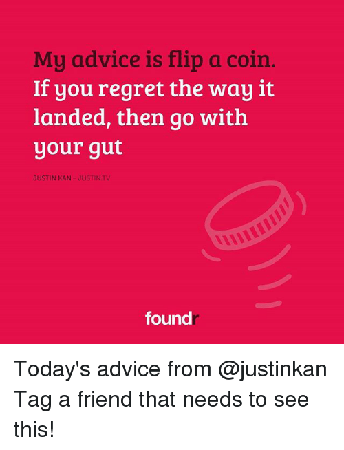 Memes, 🤖, and Flipped: My advice is flip a coin  If you regret the way it  landed, then go with  your gut  JUSTIN KAN JUSTINTV  found Today's advice from @justinkan Tag a friend that needs to see this!