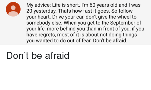 Advice, Life, and Drive: My advice: Life is short. I'm 60 years old and I was  20 yesterday. Thats how fast it goes. So follow  your heart. Drive your car, don't give the wheel to  somebody else. When you get to the September of  your life, more behind you than in front of you, if you  have regrets, most of it is about not doing things  you wanted to do out of fear. Don't be afraid <p>Don't be afraid</p>