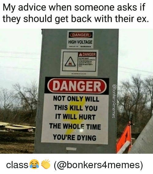 SIZZLE: My advice when someone asks if  they should get back with their ex.  DANGER  HIGH VOLTAGE  A DANGER  DANGER  NOT ONLY WILL  THIS KILL YOU  IT WILL HURT  THE WHOLE TIME  YOU'RE DYING class😂👏 (@bonkers4memes)