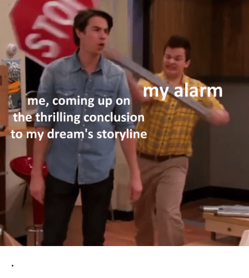 coming up: my alarm  me, coming up on  the thrilling conclusion  to my dream's storyline  STO .