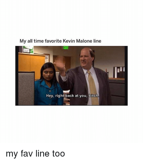 Bitch, Kevin Malone, and Memes: My all time favorite Kevin Malone line  Hey, right back at you, bitch my fav line too