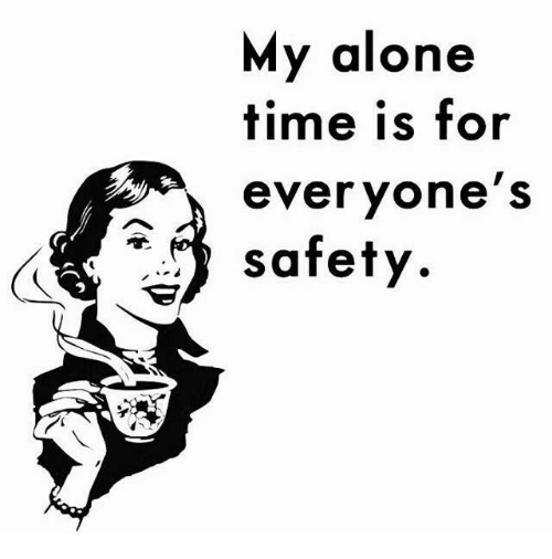 Dank, Time, and Alone Time: My alone  time is for  everyone's  safety