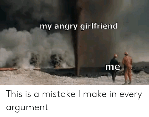 Angry Girlfriend: my angry girlfriend  me This is a mistake I make in every argument