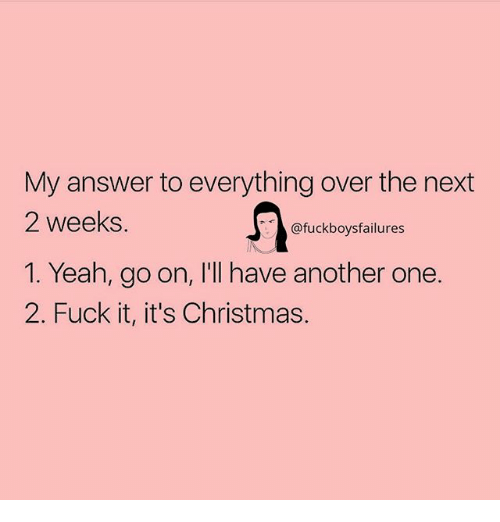 Another One, Christmas, and Yeah: My answer to everything over the next  2 weeks.  1. Yeah, go on, I'll have another one.  2. Fuck it, it's Christmas.  @fuckboysfailures