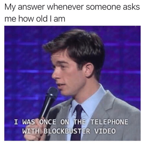 Blockbuster: My answer whenever someone asks  me how old I am  I WAS ONCE ON THE TELEPHONE  WITH BLOCKBUSTER VIDEO