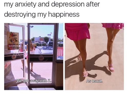 Anxiety, Depression, and Happiness: my anxiety and depression after  destroying my happiness  We got away with  As usual