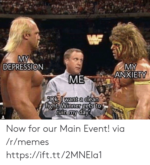 Main Event: MY  ANXIETY  DEPRESSION  ME  OK.Il wanta dlean  fight  Winner  gets to Now for our Main Event! via /r/memes https://ift.tt/2MNEIa1
