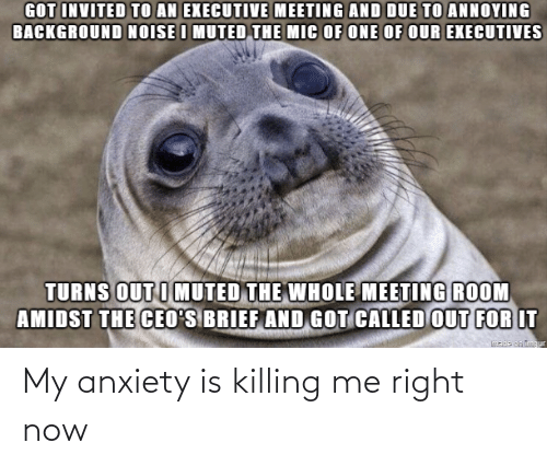 killing me: My anxiety is killing me right now