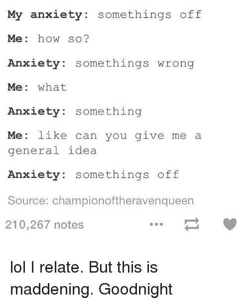 maddening: My anxiety: somethings off  Me: how so?  xiety: somethings wrong  Me: what  Anxiety: something  Me: like can you give me a  gen  eral idea  Anxiety: somethings off  Source: championoftheravenqueen  210,267 notes lol I relate. But this is maddening. Goodnight