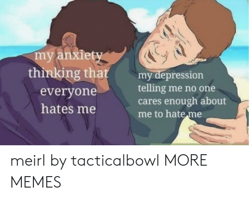 hates: my anxiety  thinking that  my depression  telling me no one  cares enough about  me to hate me  everyone  hates me meirl by tacticalbowl MORE MEMES