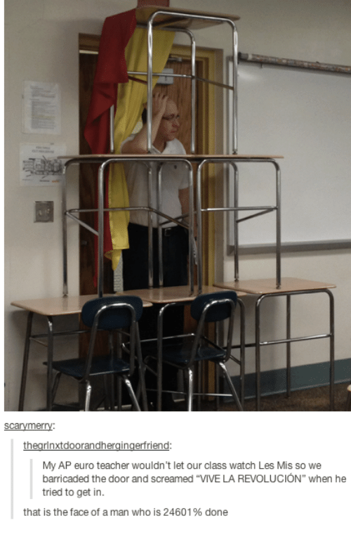 """Euro: My AP euro teacher wouldn't let our class watch Les Mis so we  barricaded the door and screamed """"VIVE LA REVOLUCIÓN"""" when he  tried to get in.  that is the face of a man who is 2460196 done"""