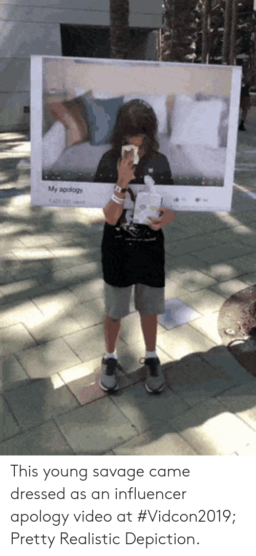 Apology: My apology This young savage came dressed as an influencer apology video at #Vidcon2019; Pretty Realistic Depiction.