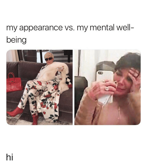 Girl Memes, Well, and  Appearance: my appearance vs. my mental well-  being hi