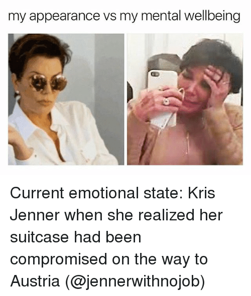 Kris Jenner, Girl Memes, and Austria: my appearance vs my mental wellbeing Current emotional state: Kris Jenner when she realized her suitcase had been compromised on the way to Austria (@jennerwithnojob)