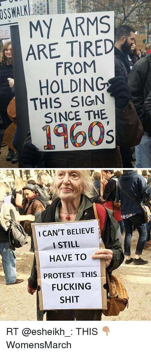 I Cant Believe I Still Have To Protest This: MY ARMS  ARE TIRED  FROM  HOLDING  THIS SIGN  SINCE THE  1960s   I CAN'T BELIEVE  I STILL  HAVE TO  PROTEST THIS  FUCKING  SHIT RT @esheikh_: THIS 👇🏽 WomensMarch
