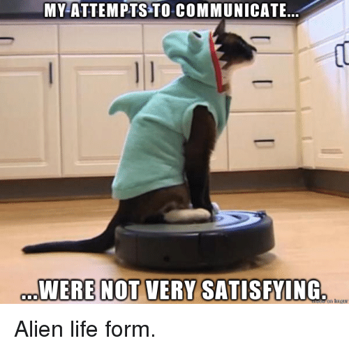 Life, Alien, and Alien Life: MY-ATTEMPTS TO COMMUNICATE.  WERE NOT VERY SATISFYING <p>Alien life form.</p>