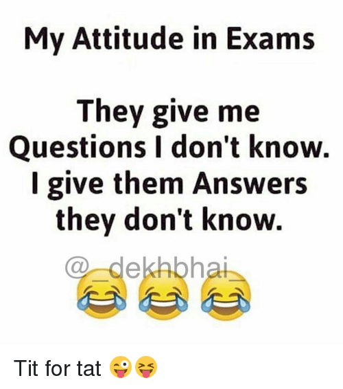Tits, Dekh Bhai, and International: My Attitude in Exams  They give me  Questions I don't know.  I give them Answers  they don't know.  dekhbhai Tit for tat 😜😝