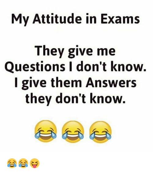 Dekh Bhai, International, and I Dont Know: My Attitude in Exams  They give me  Questions I don't know.  I give them Answers  they don't know. 😂😂😝