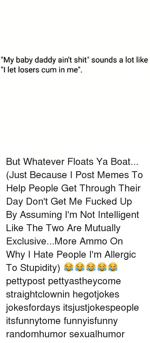 """Baby Daddy, Cum, and Memes: """"My baby daddy ain't shit"""" sounds a lot like  """"I let losers cum in me"""" But Whatever Floats Ya Boat... (Just Because I Post Memes To Help People Get Through Their Day Don't Get Me Fucked Up By Assuming I'm Not Intelligent Like The Two Are Mutually Exclusive...More Ammo On Why I Hate People I'm Allergic To Stupidity) 😂😂😂😂😂 pettypost pettyastheycome straightclownin hegotjokes jokesfordays itsjustjokespeople itsfunnytome funnyisfunny randomhumor sexualhumor"""