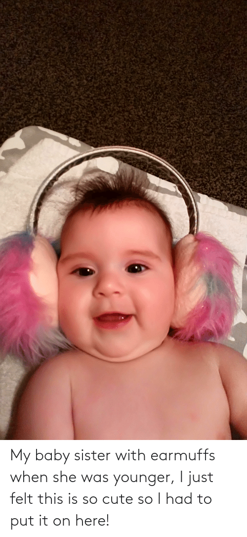 earmuffs: My baby sister with earmuffs when she was younger, I just felt this is so cute so I had to put it on here!