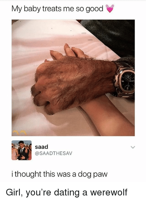 Dating, Girl, and Good: My baby treats me so good  saad  @SAADTHESAV  i thought this was a dog paw Girl, you're dating a werewolf