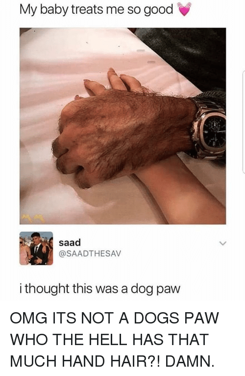 saad: My baby treats me so good  saad  @SAADTHESAV  i thought this was a dog paw OMG ITS NOT A DOGS PAW WHO THE HELL HAS THAT MUCH HAND HAIR?! DAMN.