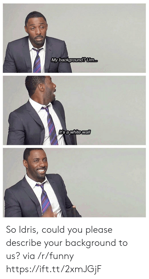 Idris: My background Um  t's awhite wall So Idris, could you please describe your background to us? via /r/funny https://ift.tt/2xmJGjF