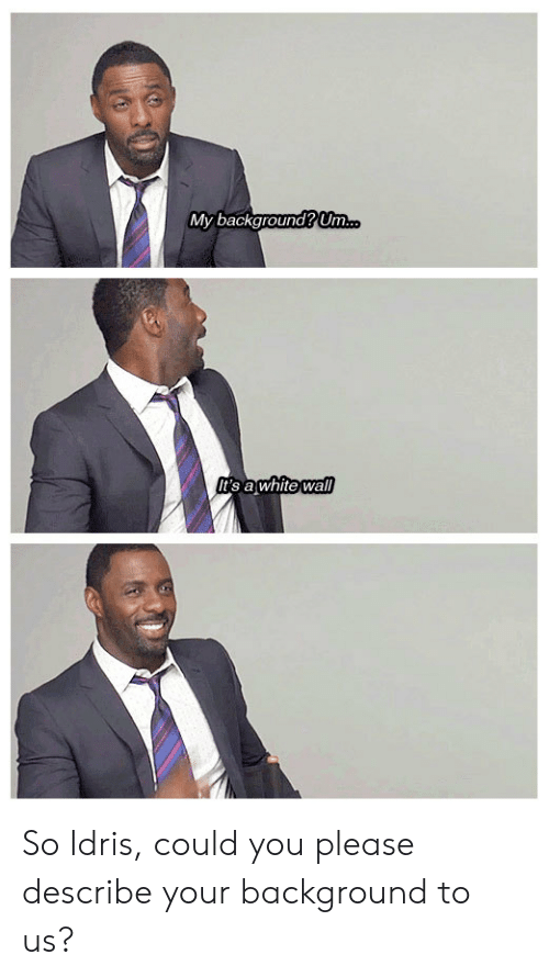 Idris: My background Um  t's awhite wall So Idris, could you please describe your background to us?