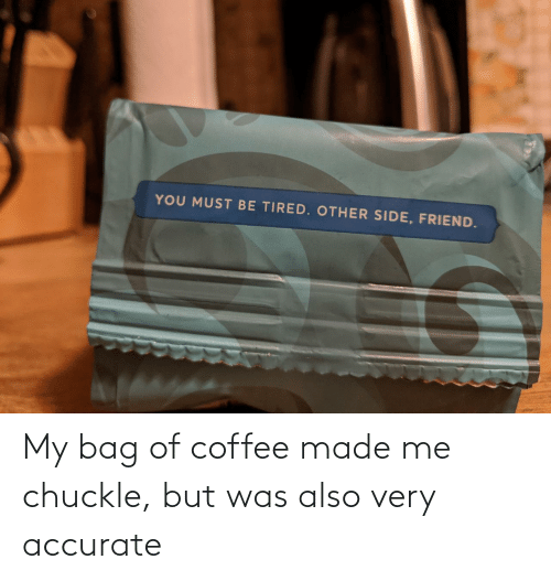 Coffee: My bag of coffee made me chuckle, but was also very accurate