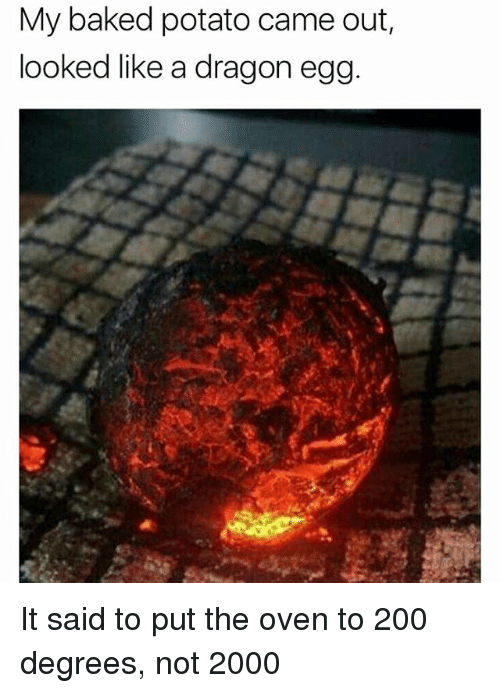 Bailey Jay, Baked, and Memes: My baked potato came out,  looked like a dragon egg It said to put the oven to 200 degrees, not 2000