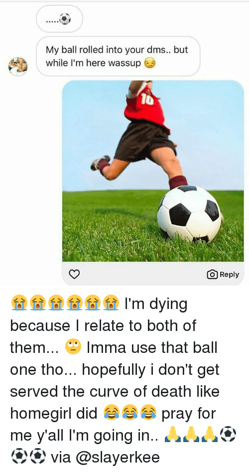 Curving, Memes, and Death: My ball rolled into your dms.. but  while I'm here wassup  10  O Reply 😭😭😭😭😭😭 I'm dying because I relate to both of them... 🙄 Imma use that ball one tho... hopefully i don't get served the curve of death like homegirl did 😂😂😂 pray for me y'all I'm going in.. 🙏🙏🙏⚽⚽⚽ via @slayerkee