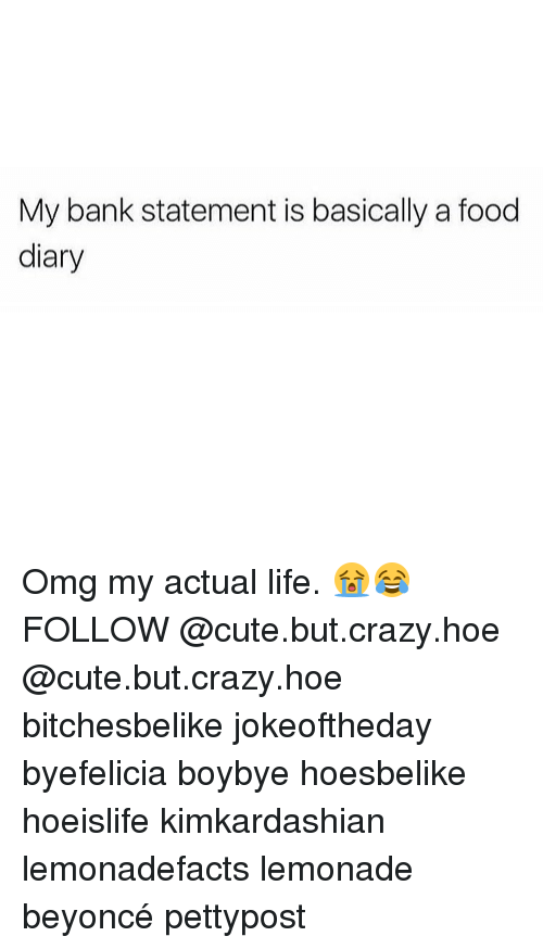 Beyonce, Hoe, and Hoes: My bank statement is basically a food  diary Omg my actual life. 😭😂FOLLOW @cute.but.crazy.hoe @cute.but.crazy.hoe bitchesbelike jokeoftheday byefelicia boybye hoesbelike hoeislife kimkardashian lemonadefacts lemonade beyoncé pettypost