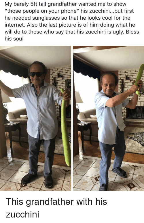 "Internet, Phone, and Ugly: My barely 5ft tall grandfather wanted me to show  ""those people on your phone"" his zucchini...but first  he needed sunglasses so that he looks cool for thee  internet. Also the last picture is of him doing what he  will do to those who say that his zucchini is ugly. Bless  his soul This grandfather with his zucchini"