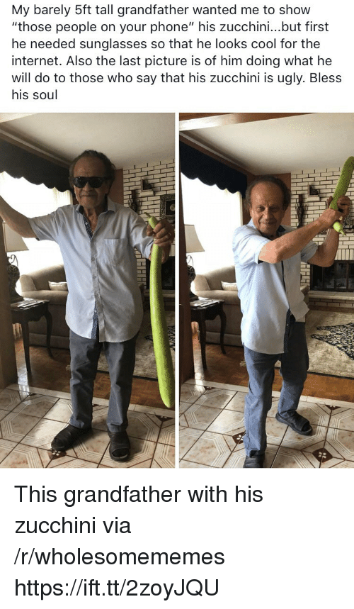 "Internet, Phone, and Ugly: My barely 5ft tall grandfather wanted me to show  ""those people on your phone"" his zucchini...but first  he needed sunglasses so that he looks cool for thee  internet. Also the last picture is of him doing what he  will do to those who say that his zucchini is ugly. Bless  his soul This grandfather with his zucchini via /r/wholesomememes https://ift.tt/2zoyJQU"