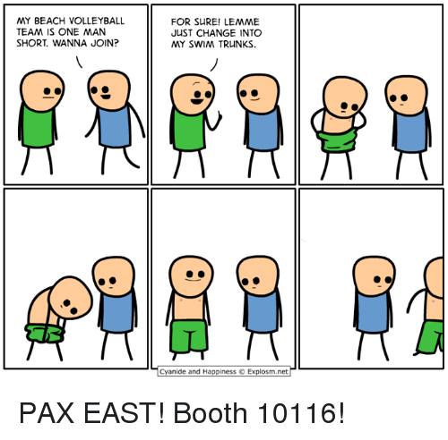 Cyanid And Happiness: MY BEACH VOLLEYBALL  TEAM IS ONE MAN  SHORT WANNA JOIN?  FOR SURE! LEMME  JUST CHANGE INTO  MY SWIM TRUNKS.  Cyanide and Happiness O Explosm.net PAX EAST! Booth 10116!