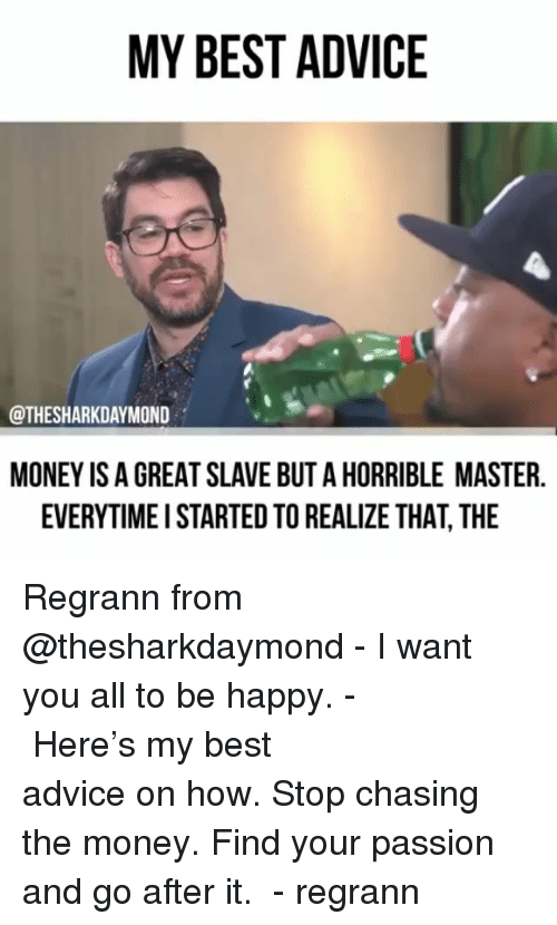 Advice, Memes, and Money: MY BEST ADVICE  @THESHARKDAYMOND  MONEY IS A GREAT SLAVE BUT A HORRIBLE MASTER  EVERYTIMEI STARTED TO REALIZE THAT, THE Regrann from @thesharkdaymond - I want you all to be happy. -⠀⠀⠀⠀⠀⠀⠀⠀⠀⠀⠀⠀⠀⠀⠀⠀⠀⠀ Here's my best advice on how. Stop chasing the money. Find your passion and go after it. ⠀⠀⠀⠀⠀⠀⠀⠀⠀⠀⠀ - regrann