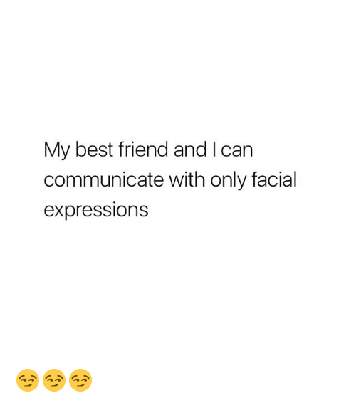 facial expressions: My best friend and I can  communicate with only facial  expressions 😏😏😏
