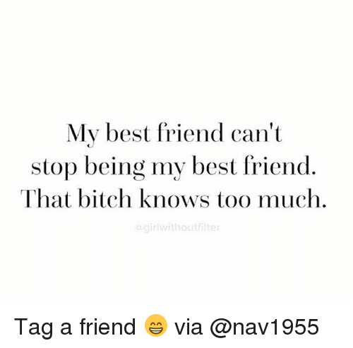 iter: My best friend can't  stop being my best friend.  That bitch knows too much  r without iter Tag a friend 😁 via @nav1955