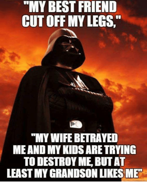 "Best Friend, Friends, and Star Wars: ""MY BEST FRIEND  CUTOFF MY LEGS  ""MY WIFE BETRAYED  ME AND MYKIDSARETRYING  TO DESTROY ME BUT AT  LEASTMYGRANDSONLIKES ME"