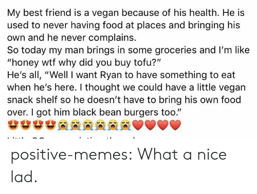 """tofu: My best friend is a vegan because of his health. He is  used to never having food at places and bringing his  own and he never complains.  So today my man brings in some groceries and I'm like  """"honey wtf why did you buy tofu?""""  He's all, """"Well I want Ryan to have something to eat  when he's here. I thought we could have a little vegan  snack shelf so he doesn't have to bring his own food  over. I got him black bean burgers too."""" positive-memes:  What a nice lad."""