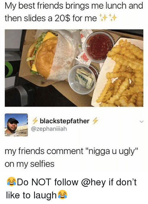 "Friends, Funny, and Ugly: My best friends brings me lunch and  then slides a 20$ for me  > blackstepfather  @zephaniiah  my friends comment ""nigga u ugly""  on my selfies 😂Do NOT follow @hey if don't like to laugh😂"