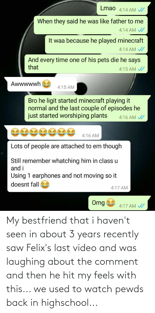 bestfriend: My bestfriend that i haven't seen in about 3 years recently saw Felix's last video and was laughing about the comment and then he hit my feels with this... we used to watch pewds back in highschool...